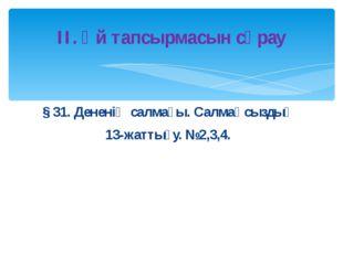 § 31. Дененің салмағы. Салмақсыздық 13-жаттығу. №2,3,4. ІІ. Үй тапсырмасын сұ