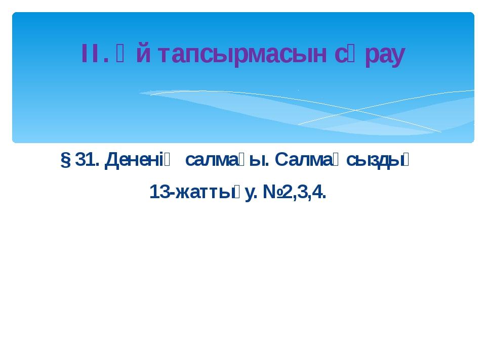 § 31. Дененің салмағы. Салмақсыздық 13-жаттығу. №2,3,4. ІІ. Үй тапсырмасын сұ...