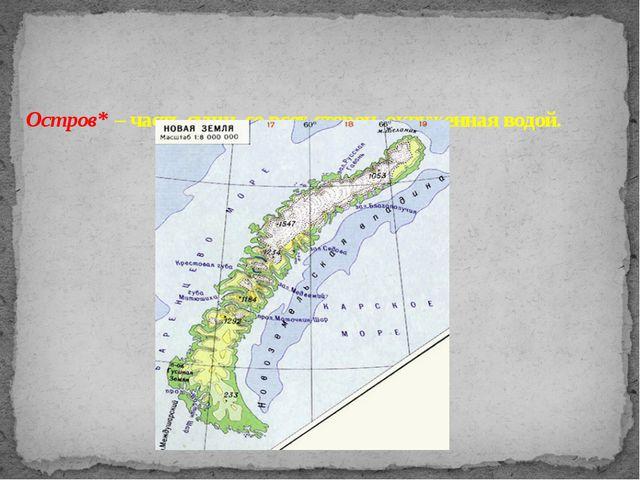 Остров* – часть суши, со всех сторон окруженная водой.