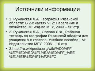 Источники информации 1. Ружинская Л.А. География Рязанской области: В 2-х час