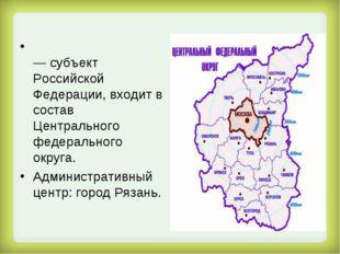 Ряза́нская о́бласть — субъект Российской Федерации, входит в состав Центральн