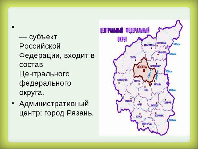 Ряза́нская о́бласть — субъект Российской Федерации, входит в состав Центральн...