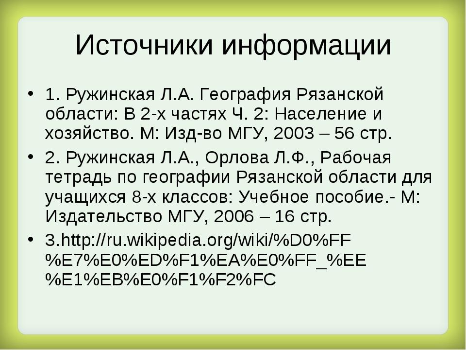 Источники информации 1. Ружинская Л.А. География Рязанской области: В 2-х час...