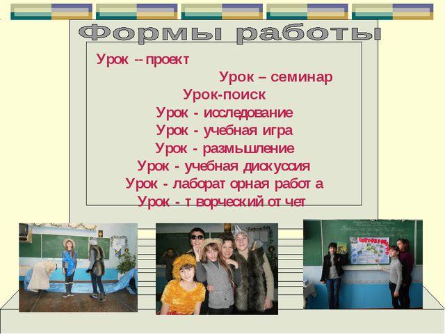 Урок -- проект Урок – семинар Урок-поиск Урок - исследование Урок - учебная и...