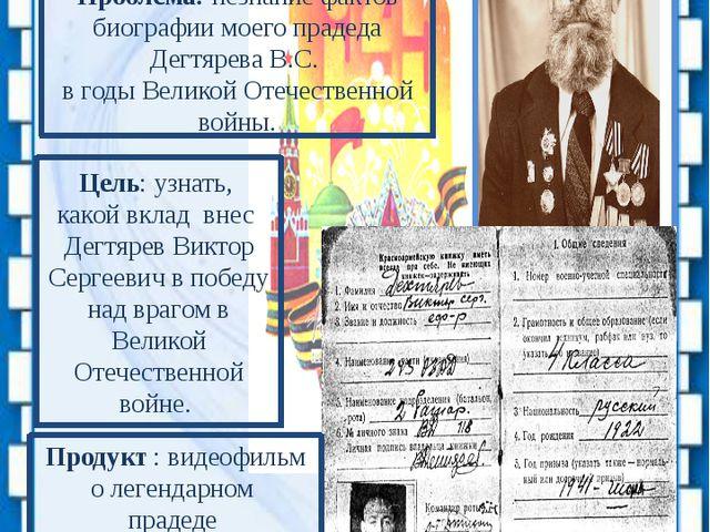Проблема: незнание фактов биографии моего прадеда Дегтярева В.С. в годы Вели...
