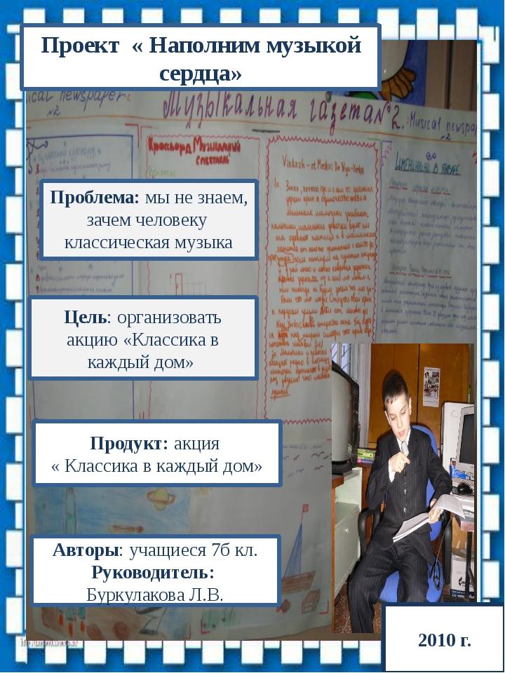2010 Проект « Наполним музыкой сердца» Авторы: учащиеся 7б кл. Руководитель:...