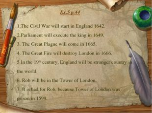Ex.5 p.44 1.The Civil War will start in England 1642. 2.Parliament will execu