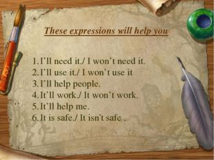 These expressions will help you I'll need it./ I won't need it. I'll use it./