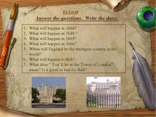 Answer the questions. Write the dates. What will happen in 1664? What will ha