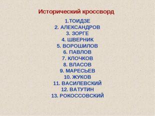 Исторический кроссворд 1.ТОИДЗЕ 2. АЛЕКСАНДРОВ 3. ЗОРГЕ 4. ШВЕРНИК 5. ВОРОШИЛ