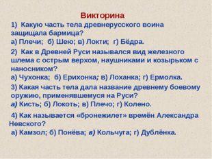Викторина 1) Какую часть тела древнерусского воина защищала бармица? а) Плечи