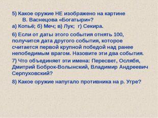 5) Какое оружие НЕ изображено на картине В. Васнецова «Богатыри»? а) Копьё; б