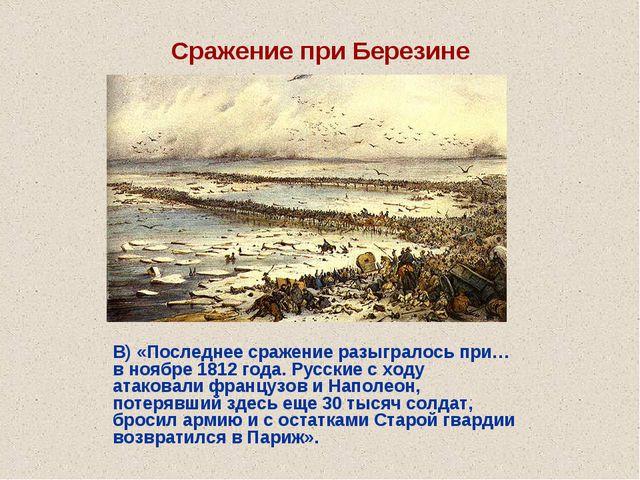Сражение при Березине В) «Последнее сражение разыгралось при…в ноябре 1812 го...