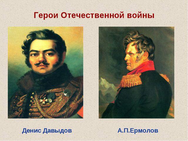 Герои Отечественной войны Денис Давыдов А.П.Ермолов