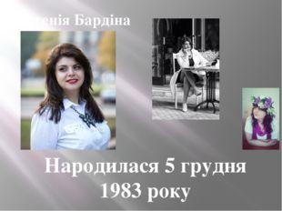 Народилася 5 грудня 1983 року Євгенія Бардіна