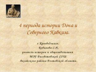 4 периода истории Дона и Северного Кавказа. « Краеведение». Ковалева С.Н. учи