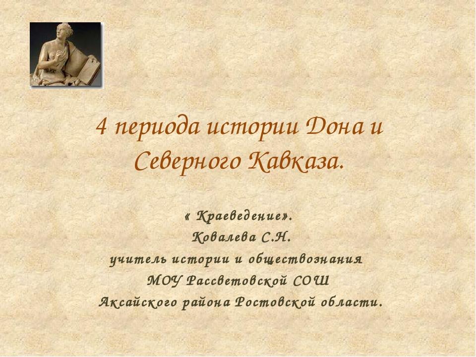 4 периода истории Дона и Северного Кавказа. « Краеведение». Ковалева С.Н. учи...