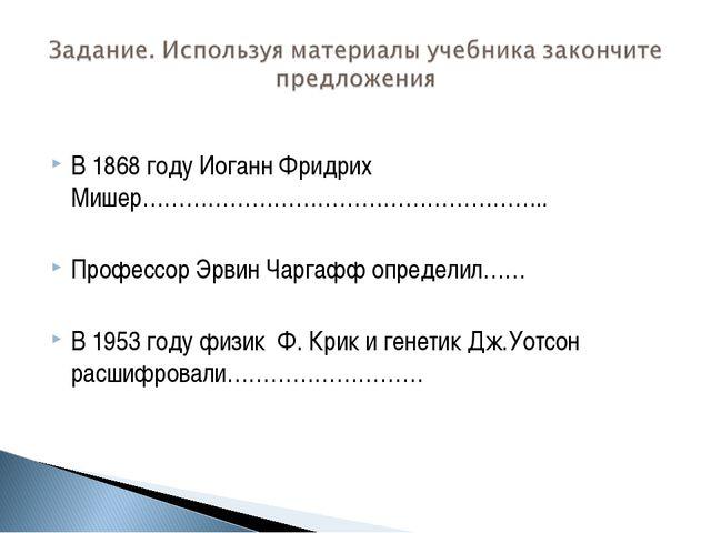 В 1868 году Иоганн Фридрих Мишер……………………………………………….. Профессор Эрвин Чаргафф...