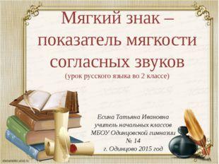 Мягкий знак – показатель мягкости согласных звуков (урок русского языка во 2
