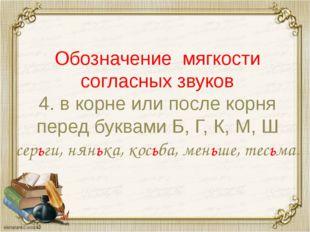 Обозначение мягкости согласных звуков 4. в корне или после корня перед буквам