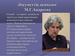 Әлеуметтік психолог М.Г.Андреева Сондай – ақ қарым–қатынасты зерттеуде оның қ