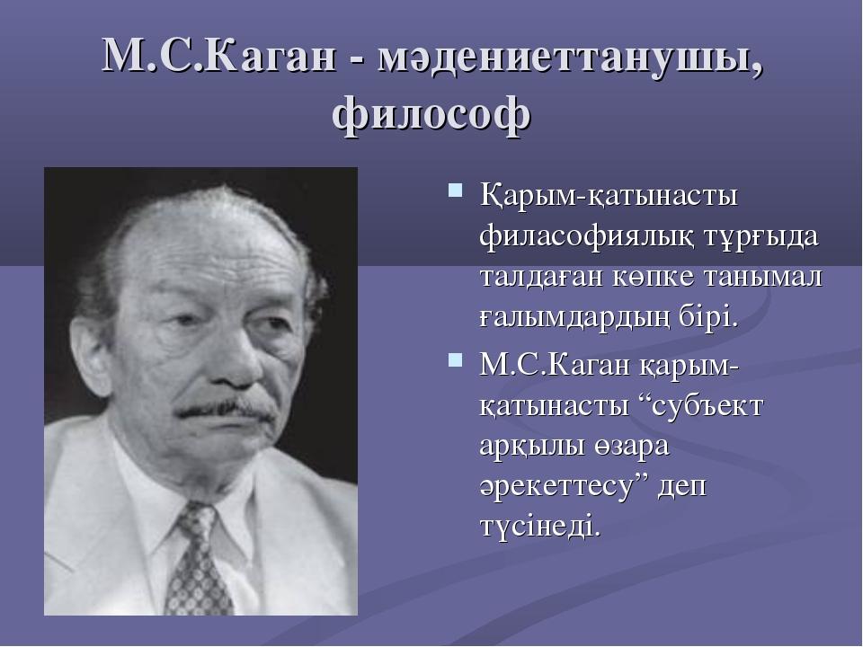 М.С.Каган - мәдениеттанушы, философ Қарым-қатынасты филасофиялық тұрғыда талд...