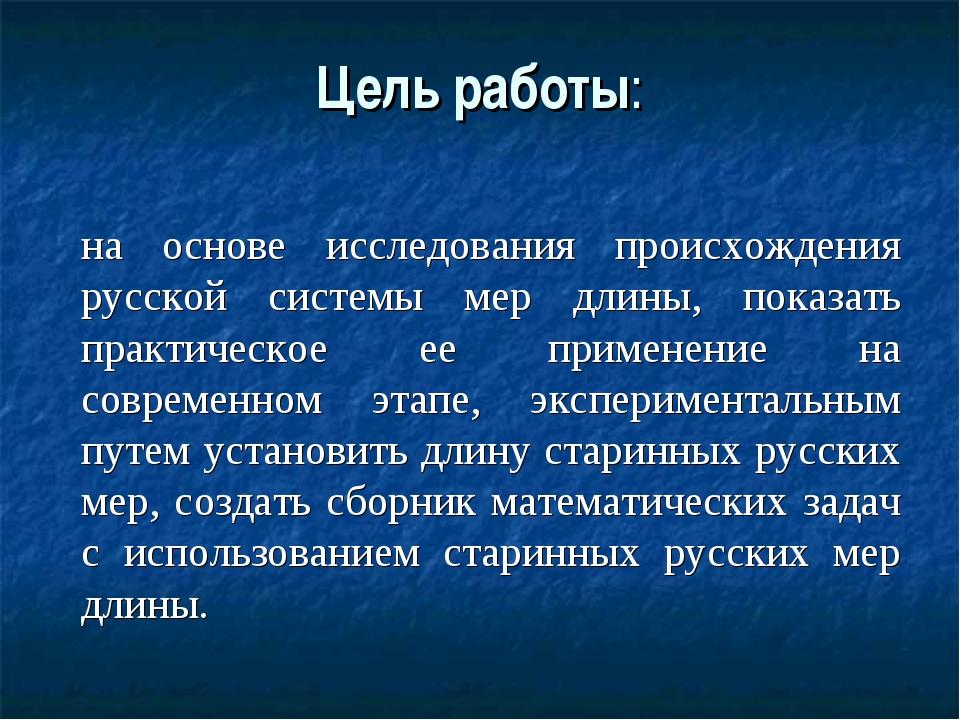 Цель работы: на основе исследования происхождения русской системы мер длины,...