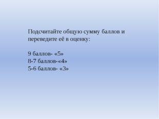 Подсчитайте общую сумму баллов и переведите её в оценку: 9 баллов- «5» 8-7 ба