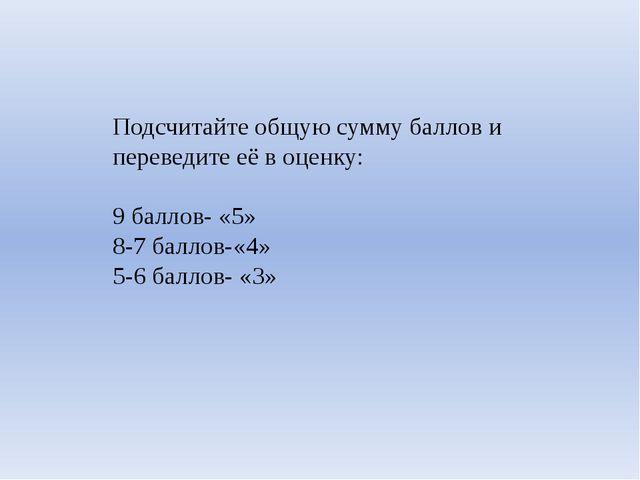 Подсчитайте общую сумму баллов и переведите её в оценку: 9 баллов- «5» 8-7 ба...