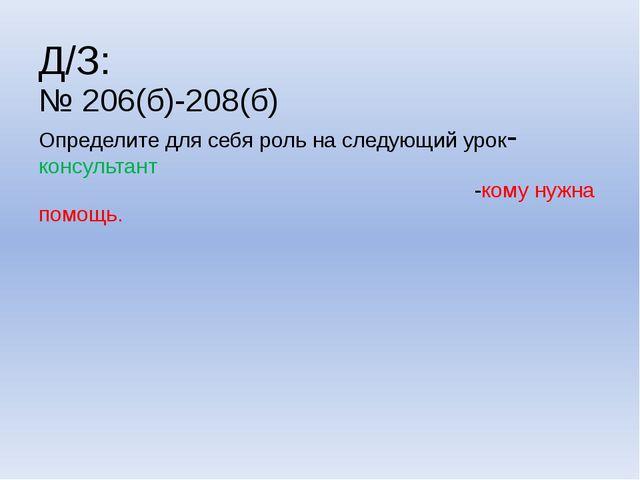 Д/З: № 206(б)-208(б) Определите для себя роль на следующий урок- консультант...