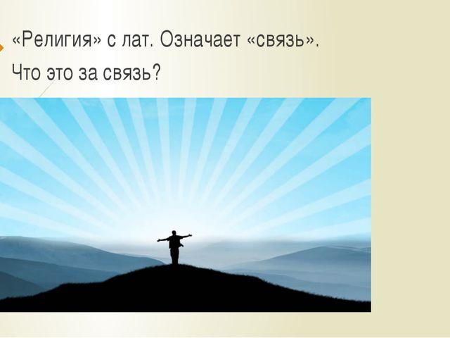 «Религия» с лат. Означает «связь». Что это за связь?