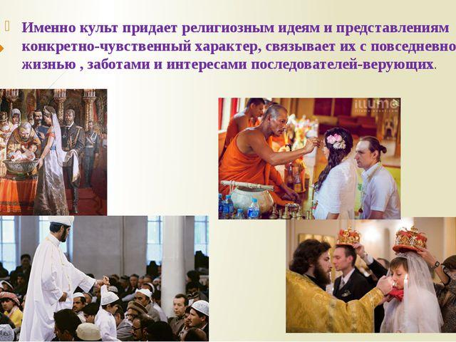 Именно культ придает религиозным идеям и представлениям конкретно-чувственный...