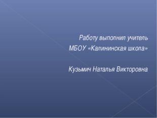Работу выполнил учитель МБОУ «Калининская школа» Кузьмич Наталья Викторовна