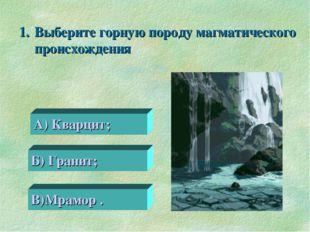 Выберите горную породу магматического происхождения 0 А) Кварцит; Б) Гранит;