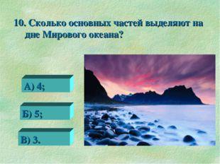 10. Сколько основных частей выделяют на дне Мирового океана? 0 А) 4; Б) 5; В)