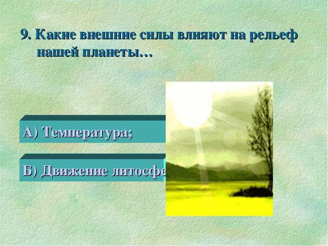 9. Какие внешние силы влияют на рельеф нашей планеты… А) Температура; Б) Движ...