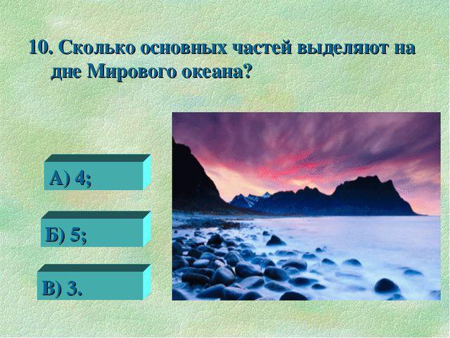 10. Сколько основных частей выделяют на дне Мирового океана? 0 А) 4; Б) 5; В)...
