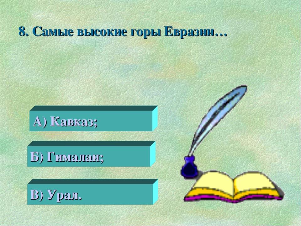 8. Самые высокие горы Евразии… 0 А) Кавказ; Б) Гималаи; В) Урал.