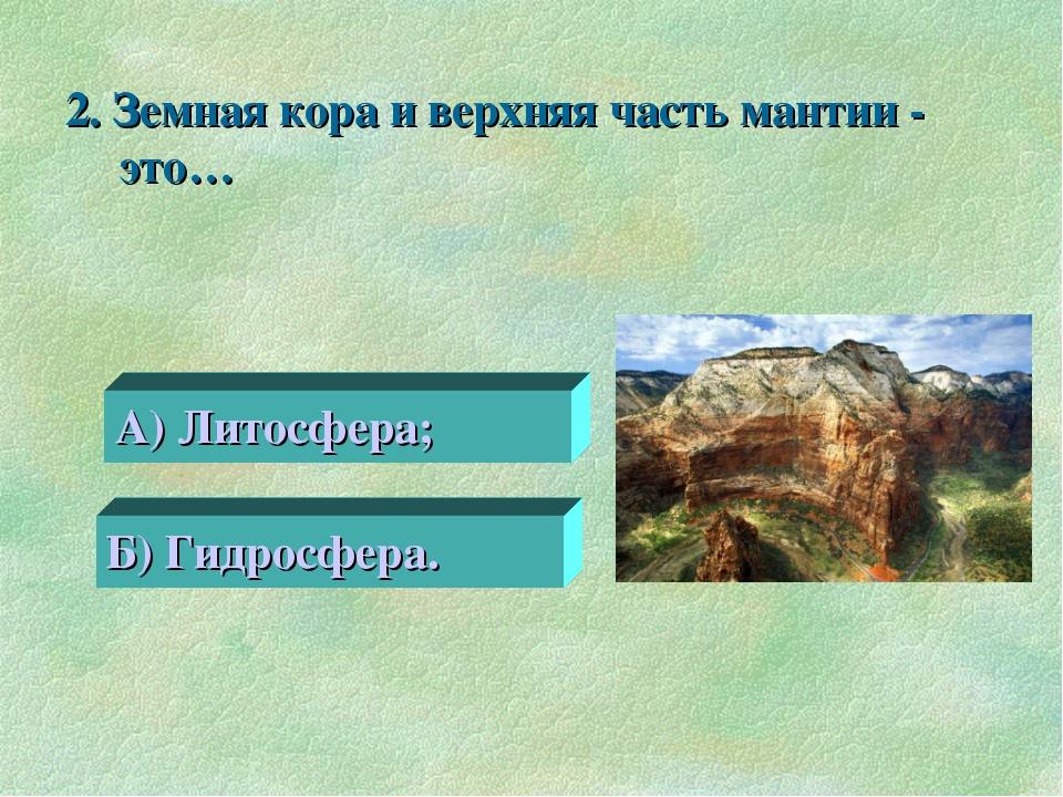 2. Земная кора и верхняя часть мантии - это… 0 А) Литосфера; Б) Гидросфера.