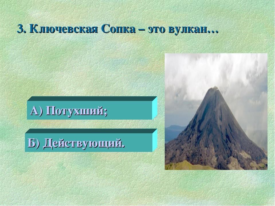 3. Ключевская Сопка – это вулкан… 0 А) Потухший; Б) Действующий.