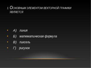 1. ОСНОВНЫМ ЭЛЕМЕНТОМ ВЕКТОРНОЙ ГРАФИКИ ЯВЛЯЕТСЯ А) линия Б) математическая ф