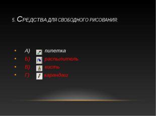 5. СРЕДСТВА ДЛЯ СВОБОДНОГО РИСОВАНИЯ: А) пипетка Б) распылитель В) кисть Г) к