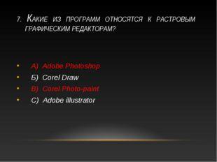 7. КАКИЕ ИЗ ПРОГРАММ ОТНОСЯТСЯ К РАСТРОВЫМ ГРАФИЧЕСКИМ РЕДАКТОРАМ? А) Adobe P