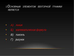 1.ОСНОВНЫМ ЭЛЕМЕНТОМ ВЕКТОРНОЙ ГРАФИКИ ЯВЛЯЕТСЯ А) линия Б) математическая фо