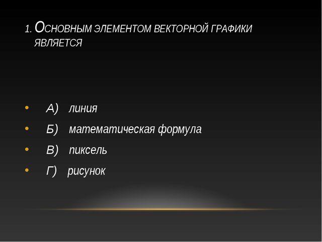 1. ОСНОВНЫМ ЭЛЕМЕНТОМ ВЕКТОРНОЙ ГРАФИКИ ЯВЛЯЕТСЯ А) линия Б) математическая ф...