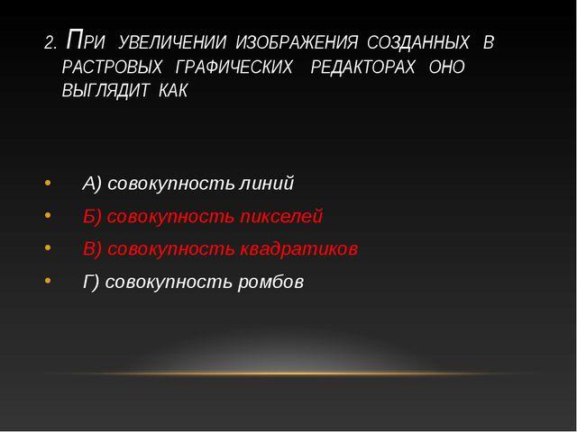 2. ПРИ УВЕЛИЧЕНИИ ИЗОБРАЖЕНИЯ СОЗДАННЫХ В РАСТРОВЫХ ГРАФИЧЕСКИХ РЕДАКТОРАХ ОН...