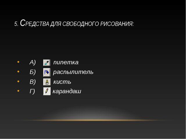 5. СРЕДСТВА ДЛЯ СВОБОДНОГО РИСОВАНИЯ: А) пипетка Б) распылитель В) кисть Г) к...