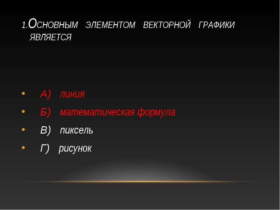 1.ОСНОВНЫМ ЭЛЕМЕНТОМ ВЕКТОРНОЙ ГРАФИКИ ЯВЛЯЕТСЯ А) линия Б) математическая фо...
