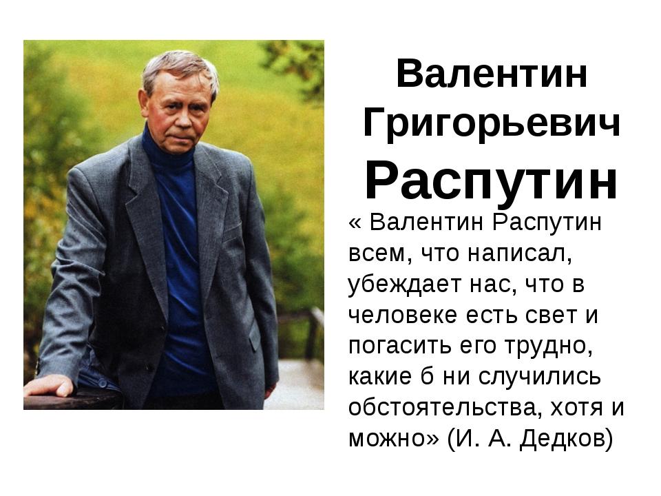 Валентин Григорьевич Распутин « Валентин Распутин всем, что написал, убеждает...