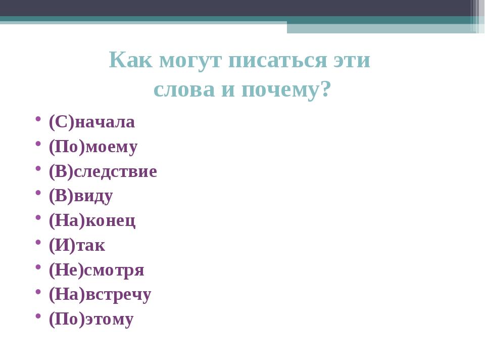 Как могут писаться эти слова и почему? (С)начала (По)моему (В)следствие (В)ви...